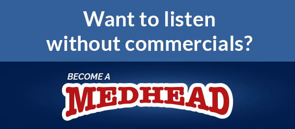 Want to listen without commercials? Medhead